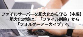 ファイルサーバーを肥大化から守る 【中編】―肥大化対策は、「ファイル削除」から「フォルダーアーカイブ」へ