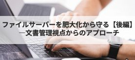 ファイルサーバーを肥大化から守る【後編】―文書管理視点からのアプローチ
