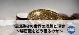 仮想通貨の世界の理想と現実~秘密鍵をどう護るのか~(前編)
