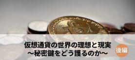 仮想通貨の世界の理想と現実~秘密鍵をどう護るのか~(後編)