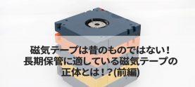 磁気テープは昔のものではない!長期保管に適している磁気テープの正体とは!?(前編)