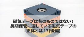磁気テープは昔のものではない!長期保管に適している磁気テープの正体とは!?(後編)